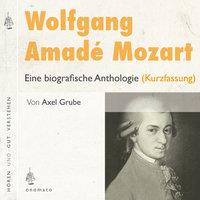 Wolfgang Amadé Mozart Eine biografische Anthologie - Axel Grube