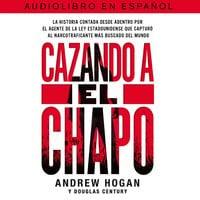 Cazando a El Chapo - Andrew Hogan, Douglas Century