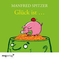 Glück ist... - Manfred Spitzer