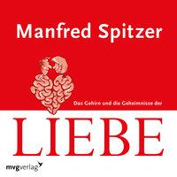Das Gehirn und die Geheimnisse der Liebe - Manfred Spitzer