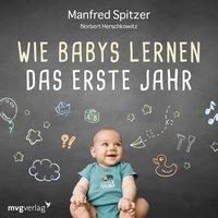 Wie Babys lernen: Das erste Lebensjahr - Manfred Spitzer, Norbert Herschkowitz