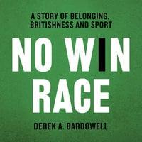 No Win Race: A Story of Belonging, Britishness and Sport - Derek A. Bardowell