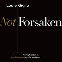 Not Forsaken: Finding Freedom as Sons & Daughters of a Perfect Father - Louie Giglio