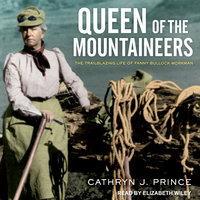 Queen of the Mountaineers: The Trailblazing Life of Fanny Bullock Workman - Cathryn J. Prince