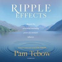 Ripple Effects: Discover the Miraculous Motivating Power of a Woman's Influence - Pam Tebow