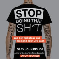 Stop Doing That Sh*t: End Self-Sabotage and Demand Your Life Back - Gary John Bishop