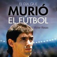 El día que murió el fútbol - Victor Rosas
