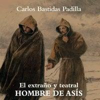 El extraño y teatral hombre de Asís - Carlos Bastidas Padilla