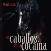 Los caballos de la cocaína - Martha Soto