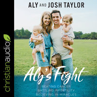 Aly's Fight: Beating Cancer, Battling Infertility, and Believing in Miracles - Aly Taylor,Josh Taylor