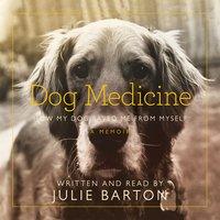 Dog Medicine: How My Dog Saved Me From Myself - Julie Barton