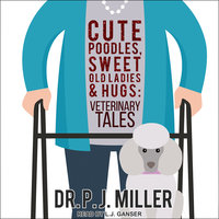 Cute Poodles, Sweet Old Ladies, and Hugs: Veterinary Tales - P.J. Miller