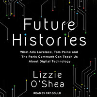 Future Histories: What Ada Lovelace, Tom Paine, and the Paris Commune Can Teach Us About Digital Technology - Lizzy O'Shea
