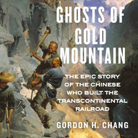 Ghosts of Gold Mountain: The Epic Story of the Chinese Who Built the Transcontinental Railroad - Gordon H. Chang