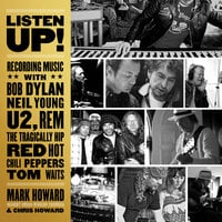 Listen Up!: Recording Music with Bob Dylan, Neil Young, U2, R.E.M., The Tragically Hip, Red Hot Chili Peppers, Tom Waits - Chris Howard, Mark Howard