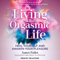 Living An Orgasmic Life: Heal Yourself and Awaken Your Pleasure - Xanet Pailet