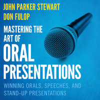 Mastering the Art of Oral Presentations: Winning Orals, Speeches, and Stand-Up Presentations - Dan Fulop, John Parker Stewart