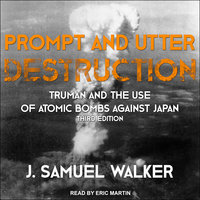 Prompt and Utter Destruction: Truman and the Use of Atomic Bombs against Japan, Third Edition - J. Samuel Walker