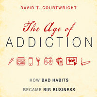 The Age of Addiction: How Bad Habits Became Big Business - David T. Courtwright