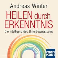 Heilen durch Erkenntnis: Die Intelligenz des Unterbewusstseins - Andreas Winter