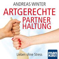 Artgerechte Partnerhaltung: Lieben ohne Stress - Andreas Winter