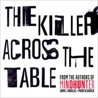 The Killer Across the Table: Unlocking the Secrets of Serial Killers and Predators with the FBI's Original Mindhunter - John E. Douglas, Mark Olshaker