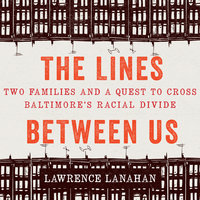 The Lines Between Us: Two Families and a Quest to Cross Baltimore's Racial Divide - Lawrence Lanahan