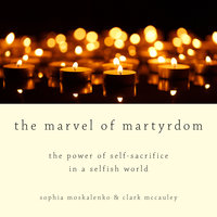 The Marvel of Martyrdom: The Power of Self-Sacrifice in a Selfish World - Clark McCauley,Sophia Moskalenko