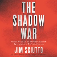 The Shadow War: Inside Russia's and China's Secret Operations to Defeat America - Jim Sciutto