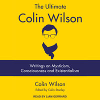 The Ultimate Colin Wilson: Writings on Mysticism, Consciousness and Existentialism - Colin Wilson