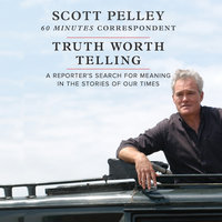 Truth Worth Telling: A Reporter's Search for Meaning in the Stories of Our Times - Scott Pelley