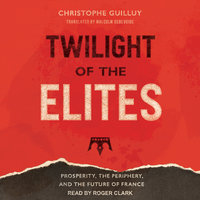 Twilight of the Elites: Prosperity, the Periphery, and the Future of France - Christophe Guilluy