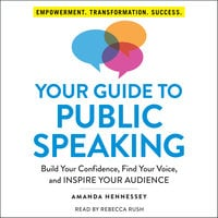 Your Guide to Public Speaking: Build Your Confidence, Find Your Voice, and Inspire Your Audience - Amanda Hennessey