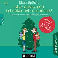 Aber dieses Jahr schenken wir uns nichts! - Geschichten vom weihnachtlichen Wahnsinn - Mark Spörrle