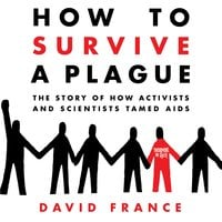 How to Survive a Plague: The Story of How Activists and Scientists Tamed AIDS - David France