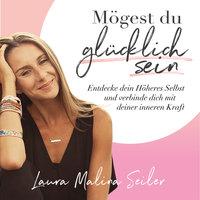 Mögest du glücklich sein: Entdecke dein Höheres Selbst und verbinde dich mit deiner inneren Kraft - Laura Malina Seiler