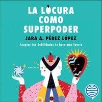 La locura como superpoder - Jara Pérez López