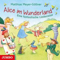 Alice im Wunderland: Eine fantastische Liederreise - Matthias Meyer-Göllner