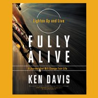 Fully Alive: Lighten Up And Live Again – A Journey That Will Change Your Life - Ken Davis