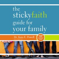 The Sticky Faith Guide for Your Family: Over 100 Practical and Tested Ideas to Build Lasting Faith in Kids - Kara Powell