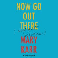 Now Go Out There (And Get Curious) - Mary Karr