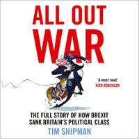 All Out War: The Full Story of How Brexit Sank Britain's Political Class - Tim Shipman