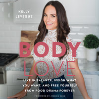Body Love: Live in Balance, Weigh What You Want, and Free Yourself from Food Drama Forever - Kelly LeVeque