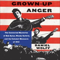 Grown-Up Anger: The Connected Mysteries of Bob Dylan, Woody Guthrie, and the Calumet Massacre of 1913 - Daniel Wolff