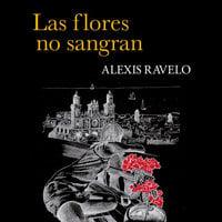 Las flores no sangran - Aléxis Ravelo