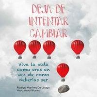 Deja de intentar cambiar. Vive la vida como eres en vez de cómo deberías ser - Rodrigo Martínez de Ubago,Mara Aznar Briones