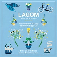 Lagom: Not Too Little, Not Too Much – The Swedish Art of Living a Balanced, Happy Life - Niki Brantmark
