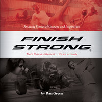 Finish Strong: Amazing Stories of Courage and Inspiration - Dan Green