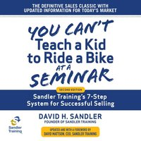 You Can't Teach a Kid to Ride a Bike at a Seminar: Sandler Training's 7-Step System for Successful Selling, 2nd Edition - David H. Sandler