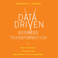 Data Driven Business Transformation: How Businesses Can Disrupt, Innovate and Stay Ahead of the Competition - Caroline Carruthers, Peter Jackson